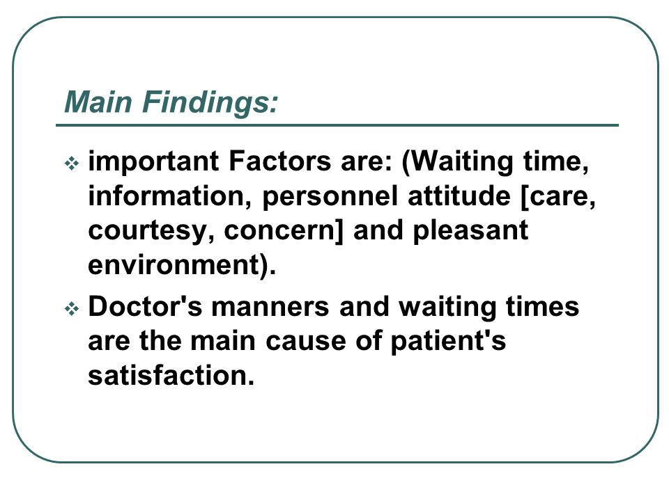 Main Findings:important Factors are: (Waiting time, information, personnel attitude [care, courtesy, concern] and pleasant environment).